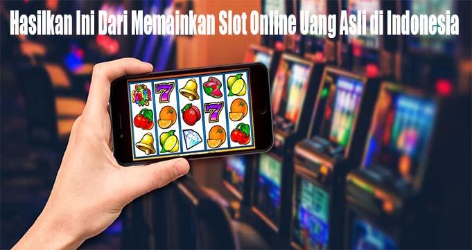 Hasilkan Ini Dari Memainkan Slot Online Uang Asli di Indonesia