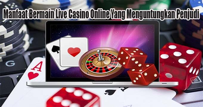 Manfaat Bermain Live Casino Online Yang Menguntungkan Penjudi