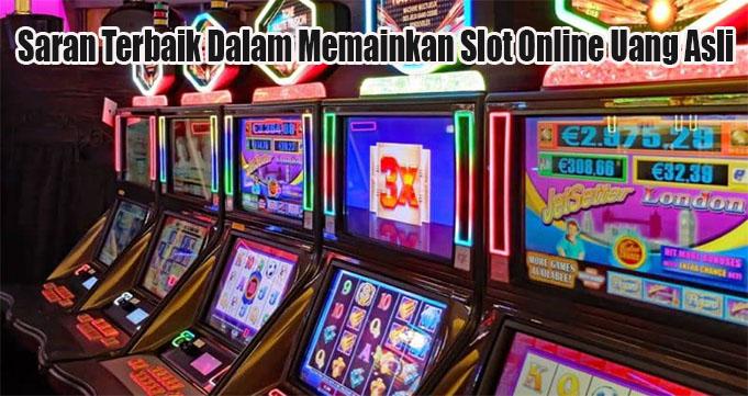 Saran Terbaik Dalam Memainkan Slot Online Uang Asli